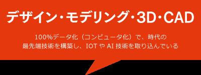 デザイン・モデリング・3D・CAD/100%データ化(コンピュータ化)で、時代の最先端技術を構築し、IOTやAI技術を取り込んでいる